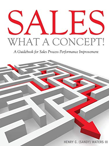 Sales - What A Concept!: A Guidebook for Sales Process Performance Improvement: Henry C. (Sandy) ...