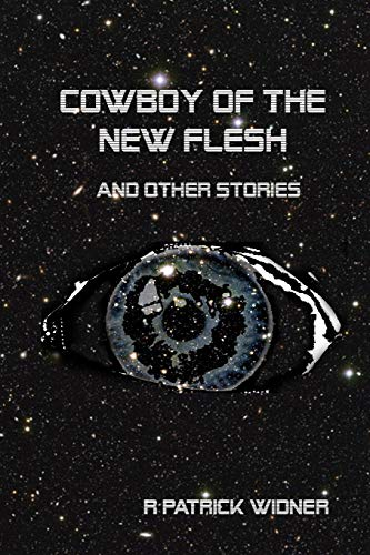 Cowboy of the New Flesh and Other Stories: R Patrick Widner