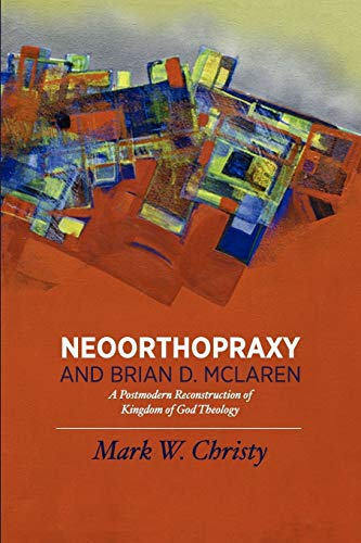 Neoorthopraxy and Brian D. McLaren: A Postmodern Reconstruction of Kingdom of God Theology: Mark W....