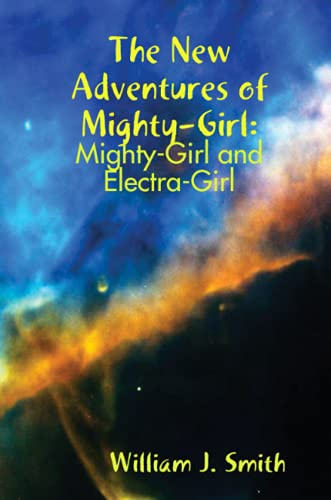 The New Adventures of Mighty-Girl: Mighty-Girl and Electra-Girl: Smith, William J.