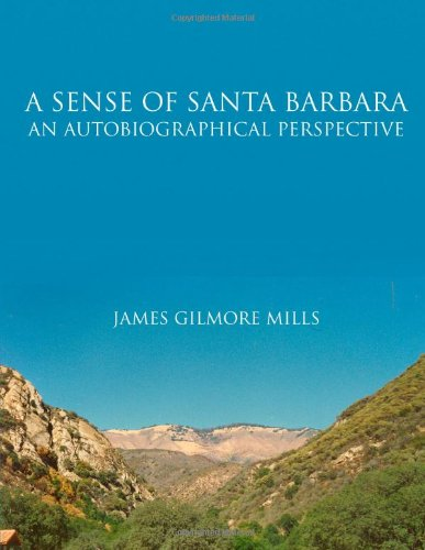 A Sense Of Santa Barbara - An Autobiographical Perspective (9781105385582) by James Mills