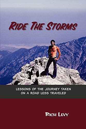 Ride The Storms: Lessons Of The Journey Taken On A Road Less Traveled: Rich Levy