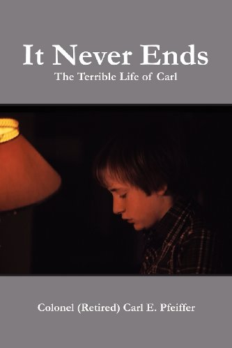 It Never Ends: The Terrible Life Of Carl: Pfeiffer, Colonel (Retired) Carl E.