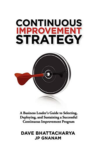 Continuous Improvement Strategy - A Business Leader's Guide to Selecting, Deploying and ...