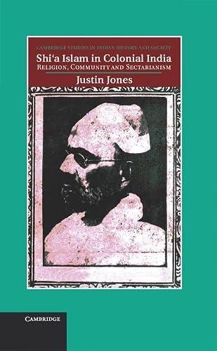 Shi'a Islam in Colonial India: Religion, Community: Jones, Justin