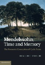 Mendelssohn, Time and Memory: The Romantic Conception of Cyclic Form: Taylor, Benedict