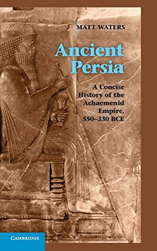 Ancient Persia: A Concise History of the Achaemenid Empire, 550-330 BCE: Waters, Matt