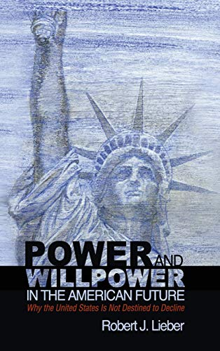 Power and Willpower in the American Future : Why the United States Is not Destined to Decline: ...