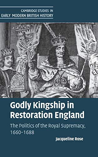 9781107011427: Godly Kingship in Restoration England: The Politics of The Royal Supremacy, 1660-1688 (Cambridge Studies in Early Modern British History)