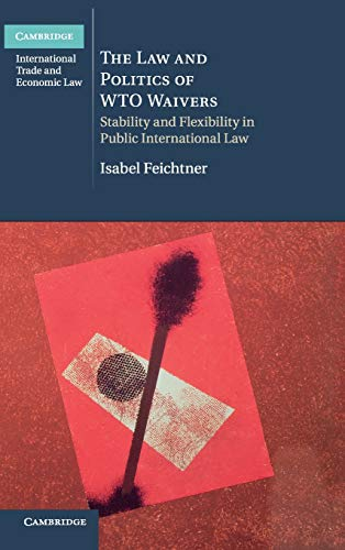 9781107012899: The Law and Politics of WTO Waivers: Stability and Flexibility in Public International Law (Cambridge International Trade and Economic Law)