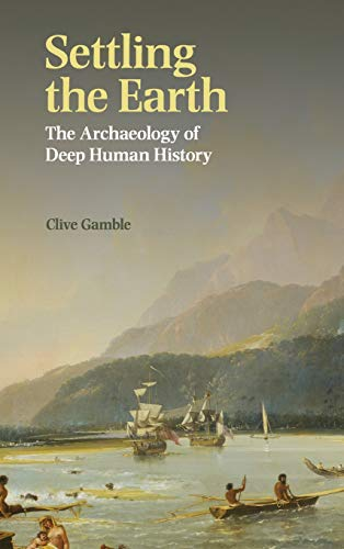 Settling the Earth: The Archaeology of Deep Human History (Hardback): Clive Gamble
