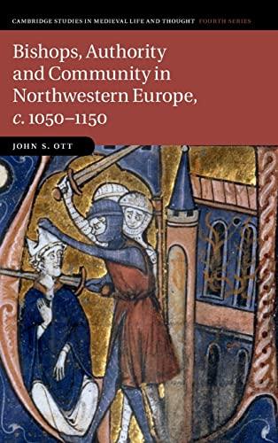 Bishops, Authority and Community in Northwestern Europe, c.1050-1150: Ott, John S.