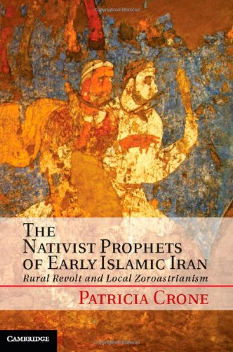 9781107018792: The Nativist Prophets of Early Islamic Iran: Rural Revolt and Local Zoroastrianism