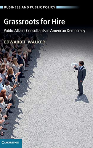 Grassroots for Hire: Public Affairs Consultants in American Democracy (Business and Public Policy):...