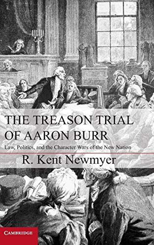 9781107022188: The Treason Trial of Aaron Burr: Law, Politics, and the Character Wars of the New Nation (Cambridge Studies on the American Constitution)