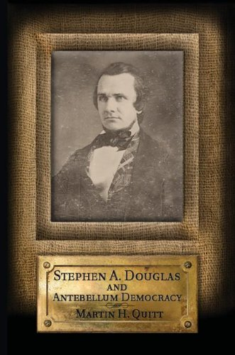 Stephen A. Douglas and Antebellum Democracy: Quitt, Professor Martin H.