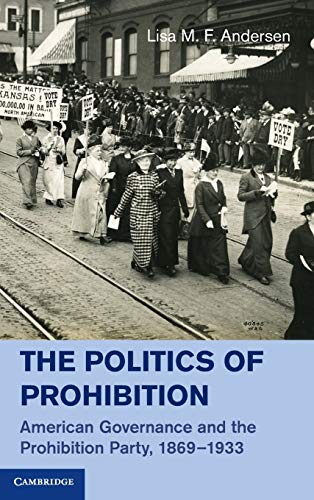 The Politics of Prohibition: American Governance and the Prohibition Party, 1869-1933: Professor ...