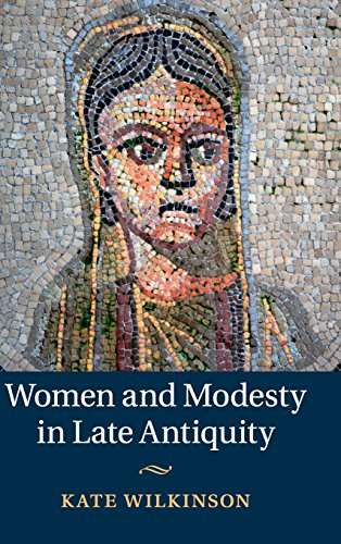 Women and Modesty in Late Antiquity: Wilkinson, Professor Kate