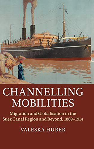 Channelling Mobilities: Migration and Globalisation in the Suez Canal Region and Beyond, 1869-1914:...