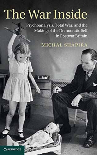 The War Inside: Psychoanalysis, Total War and the Making of the Democratic Self in Postwar Britain ...