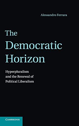 The Democratic Horizon: Hyperpluralism and the Renewal of Political Liberalism: Ferrara, Alessandro