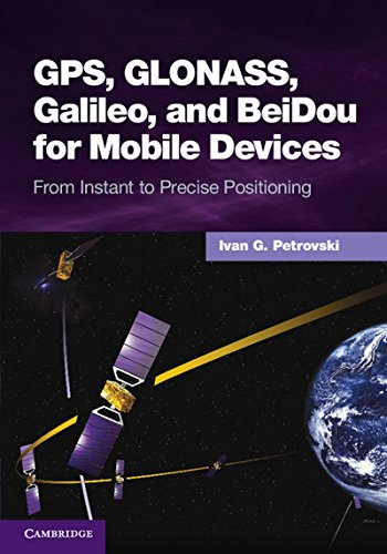 GPS, Glonass, Galileo, and Beidou for Mobile Devices: From Instant to Precise Positioning: Dr Ivan ...
