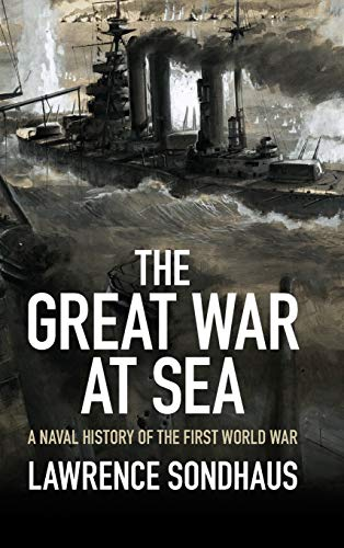 The Great War at Sea: A Naval History of the First World War: Sondhaus, Lawrence