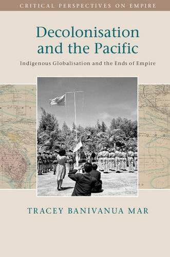 Decolonisation and the Pacific: Indigenous Globalisation and the Ends of Empire (Critical ...