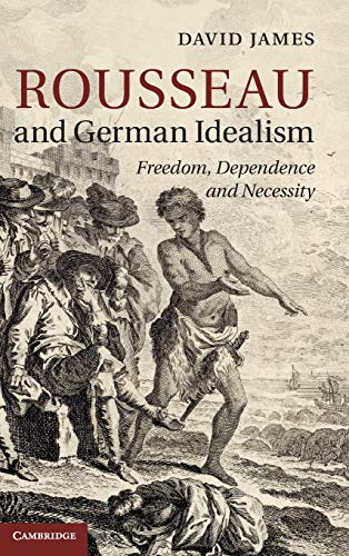 Rousseau and German Idealism: Freedom, Dependence and Necessity (Hardback): David James