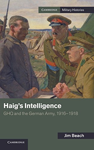 Haig's Intelligence: GHQ and the German Army, 1916-1918 (Cambridge Military Histories): Beach,...