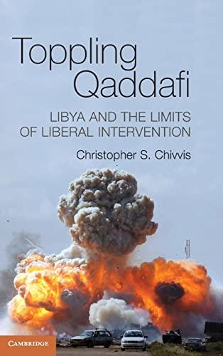 9781107041479: Toppling Qaddafi: Libya and the Limits of Liberal Intervention