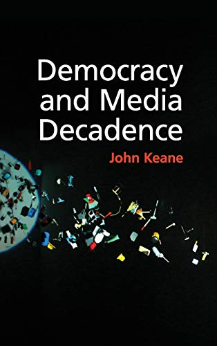 Democracy and Media Decadence (Hardback): John Keane