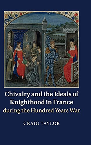 Chivalry and the Ideals of Knighthood in France during the Hundred Years War: Taylor, Craig