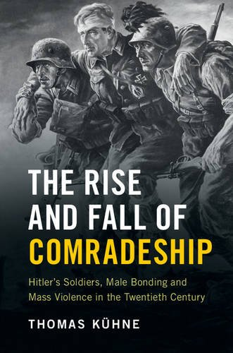 The Rise and Fall of Comradeship: Hitler's Soldiers, Male Bonding and Mass Violence in the ...