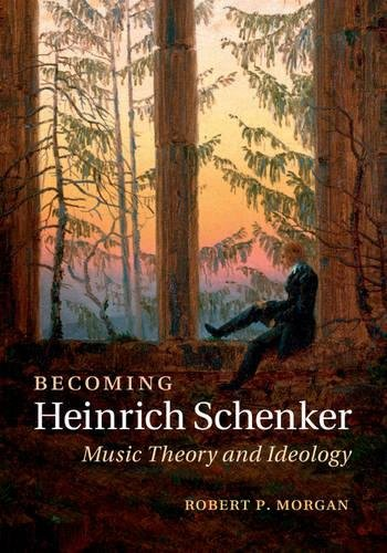Becoming Heinrich Schenker: Music Theory and Ideology: Morgan, Robert P.