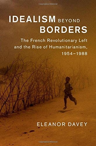 Idealism Beyond Borders: The French Revolutionary Left and the Rise of Humanitarianism, 1954-1988 (...