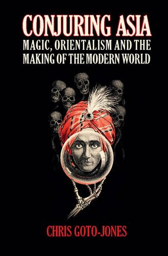 Conjuring Asia: Magic, Orientalism and the Making of the Modern World (Hardcover): Chris Goto-Jones