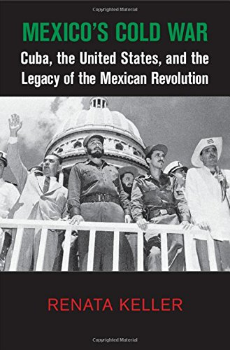 Mexico's Cold War: Cuba, the United States, and the Legacy of the Mexican Revolution (...