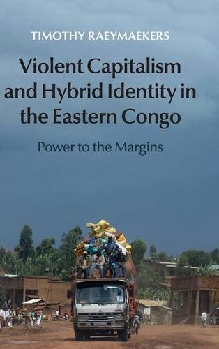 Violent Capitalism and Hybrid Identity in the Eastern Congo: Power to the Margins: Raeymaekers, ...