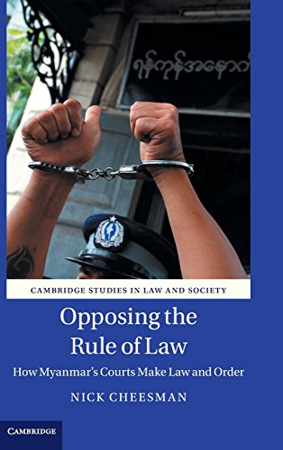 Opposing the Rule of Law: How Myanmar's Courts Make Law and Order (Cambridge Studies in Law ...