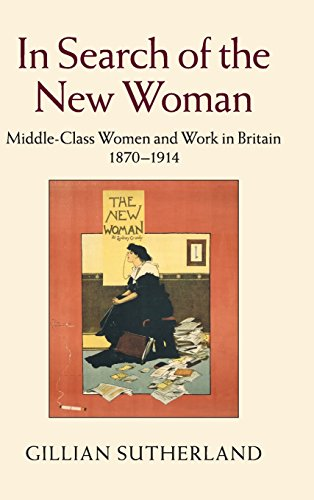 In Search of the New Woman: Middle Class Women and Work in Britain, 1870-1914: Sutherland, Gillian