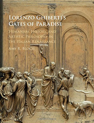 Lorenzo Ghiberti s Gates of Paradise: Humanism, History, and Artistic Philosophy in the Italian ...