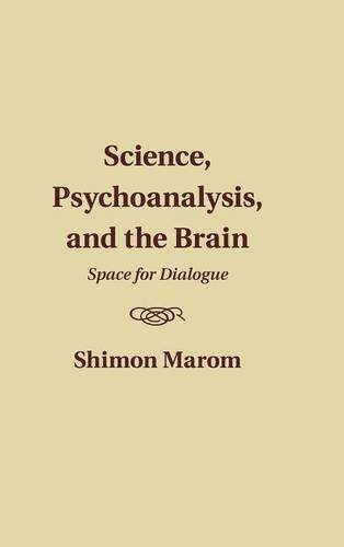 Science, Psychoanalysis, and the Brain: Space for Dialogue: Marom, Shimon
