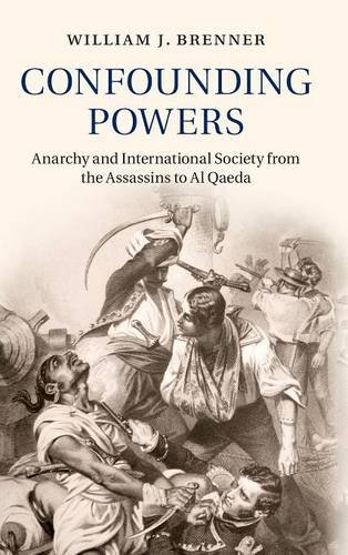 Confounding Powers: Anarchy and International Society from the Assassins to Al Qaeda: William J. ...