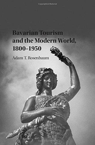 Bavarian Tourism and the Modern World, 1800-1950: Rosenbaum, Adam T.