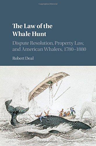 The Law of the Whale Hunt: Dispute Resolution, Property Law, and American Whalers, 1780-1880 (...