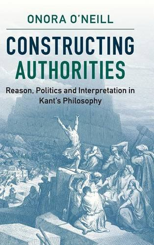 9781107116313: Constructing Authorities: Reason, Politics and Interpretation in Kant's Philosophy