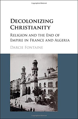 Decolonizing Christianity: Religion and the End of Empire in France and Algeria: Darcie Fontaine