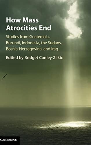 9781107124370: How Mass Atrocities End: Studies from Guatemala, Burundi, Indonesia, the Sudans, Bosnia-Herzegovina, and Iraq