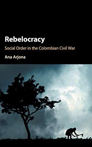 9781107126039: Rebelocracy: Social Order in the Colombian Civil War (Cambridge Studies in Comparative Politics)